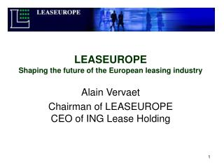 LEASEUROPE Shaping the future of the European leasing industry Alain Vervaet Chairman of LEASEUROPE CEO of ING Lease Hol