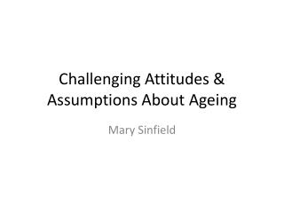 Challenging Attitudes & Assumptions About  Ageing