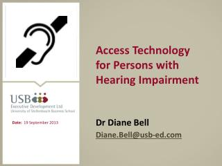 Access Technology for Persons with Hearing Impairment Dr Diane Bell Diane.Bell@usb-ed.com