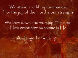 We stand and lift up our hands,  For the joy of the Lord is our strength