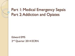 Part 1: Medical Emergency Sepsis  Part 2:  Addiction and Opiates