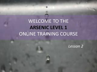 WELCOME TO THE ARSENIC LEVEL 1  ONLINE TRAINING COURSE