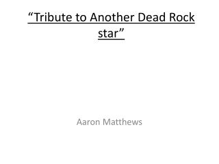 """""""Tribute to Another Dead Rock star"""""""