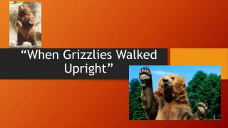 """When Grizzlies Walked Upright"""