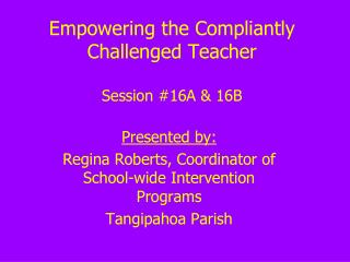 Empowering the Compliantly Challenged Teacher Session #16A & 16B