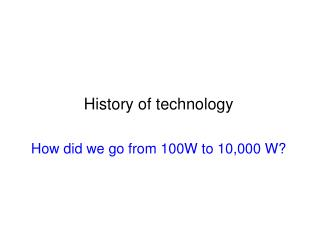 History of technology How did we go from 100W to 10,000 W?