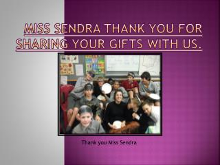 Miss  Sendra  thank you for sharing your gifts with us.
