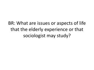 BR: What  are issues or aspects of life that the elderly experience or that sociologist may study?