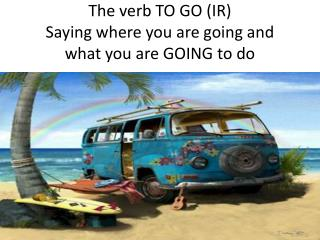 The verb TO GO (IR) Saying  where you are  going and what you are GOING to do