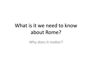 What is it we need to know about Rome?