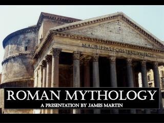 Roman Mythology A Presentation by James Martin