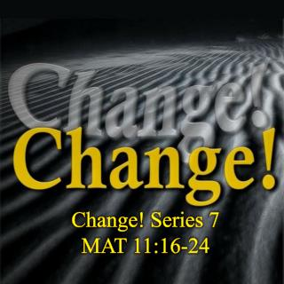 Change! Series  7 MAT 11:16-24