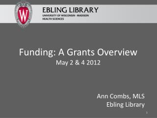 Funding: A Grants Overview May 2 & 4 2012 Ann Combs, MLS Ebling  Library
