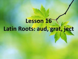 Lesson 16 Latin Roots:  aud ,  grat ,  ject