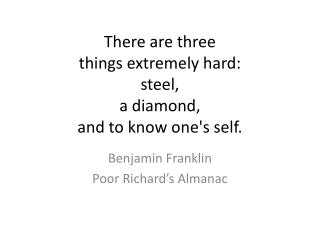 There are three  things extremely hard:  steel,  a diamond,  and to know one's self.