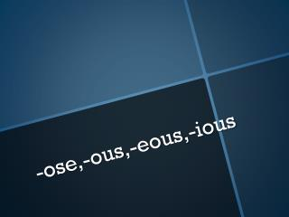 - ose ,- ous ,- eous ,- ious