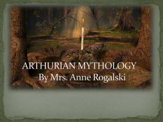 ARTHURIAN MYTHOLOGY 	By Mrs. Anne  Rogalski