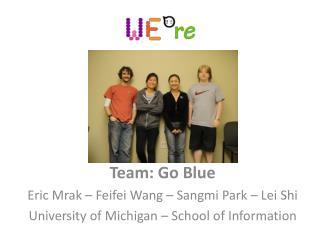 Team: Go Blue Eric Mrak – Feifei Wang – Sangmi Park – Lei Shi