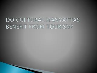 DO CULTURAL MANYATTAS BENEFIT FROM TOURISM?