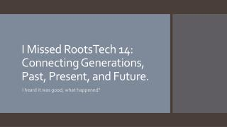 I Missed  RootsTech  14: Connecting Generations, Past, Present, and Future.