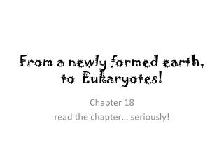 From a newly formed earth, to  Eukaryotes!