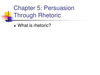 Chapter 5: Persuasion Through Rhetoric