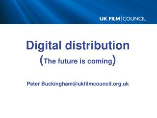 Digital distribution ( The future is coming ) Peter Buckingham@ukfilmcouncil.uk