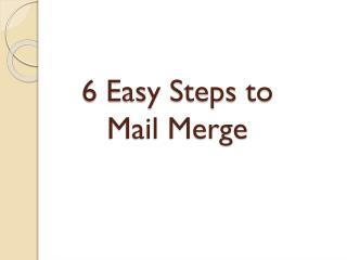 6 Easy Steps to  Mail Merge