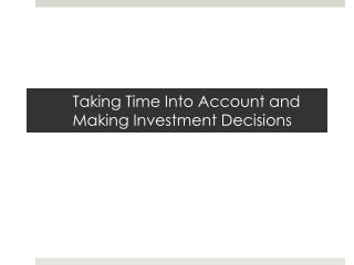 Taking Time Into Account and Making Investment Decisions