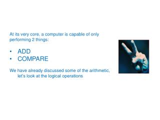 At its very core, a computer is capable of only performing 2 things: ADD COMPARE