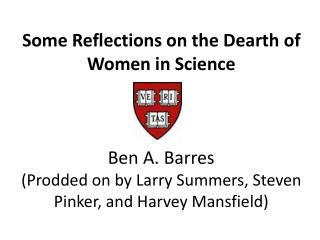Some Reflections on the Dearth of Women in Science Ben A. Barres (Prodded on by Larry Summers, Steven Pinker, and Harvey