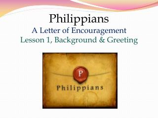 Philippians A Letter of Encouragement Lesson  1 , Background & Greeting