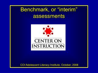 """Benchmark, or """"interim"""" assessments COI Adolescent Literacy Institute, October, 2008"""