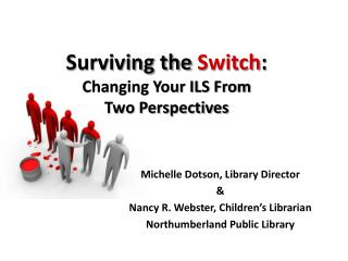 Surviving the  Switch : Changing Your ILS From  Two Perspectives
