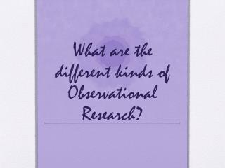 What are the different kinds of Observational Research?