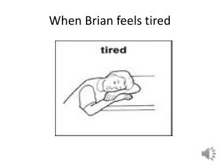 When Brian feels tired