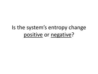 Is the system's entropy change  positive  or  negative ?