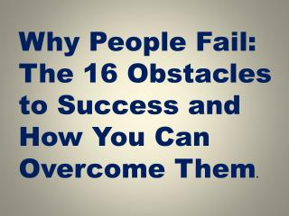 Why People Fail: The 16 Obstacles to Success and How You Can Overcome Them .