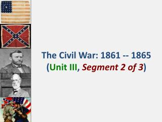 The  Civil War: 1861 -- 1865 ( Unit III ,  Segment 2 of 3 )