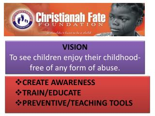 VISION To see children enjoy their childhood- free of any form of abuse.