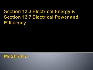 Section 12.3 Electrical Energy & Section 12.7 Electrical Power and Efficiency Mr.Shishis