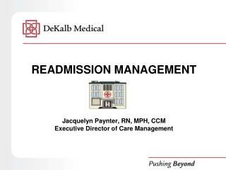 READMISSION MANAGEMENT Jacquelyn  Paynter , RN, MPH, CCM Executive Director of Care Management