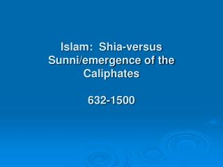 Islam:  Shia-versus Sunni/emergence of the Caliphates 632-1500