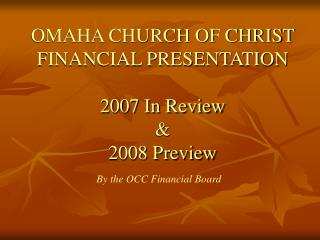 OMAHA CHURCH OF CHRIST  FINANCIAL PRESENTATION 2007 In Review  &   2008 Preview