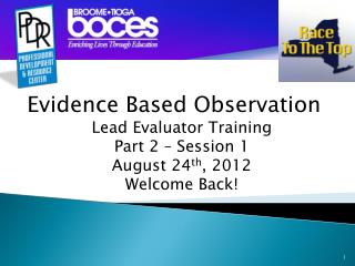 Evidence Based Observation Lead Evaluator Training Part 2 –  Session 1 August 24 th , 2012