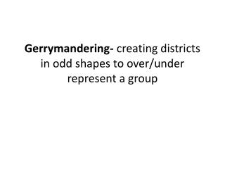 Gerrymandering-  creating districts in odd shapes to over/under represent a group