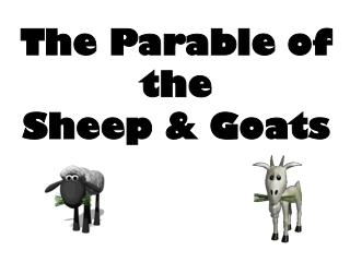 The Parable of the  Sheep & Goats