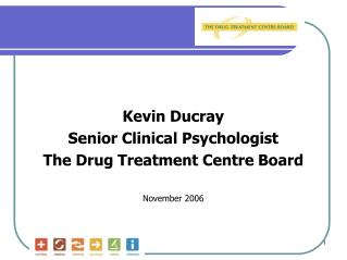 Kevin Ducray Senior Clinical Psychologist The Drug Treatment Centre Board November 2006