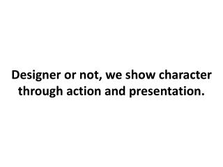 Designer or not, we show character through action and presentation.