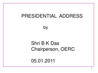 PRESIDENTIAL ADDRESS  by Shri B K Das Chairperson, OERC 05.01.2011